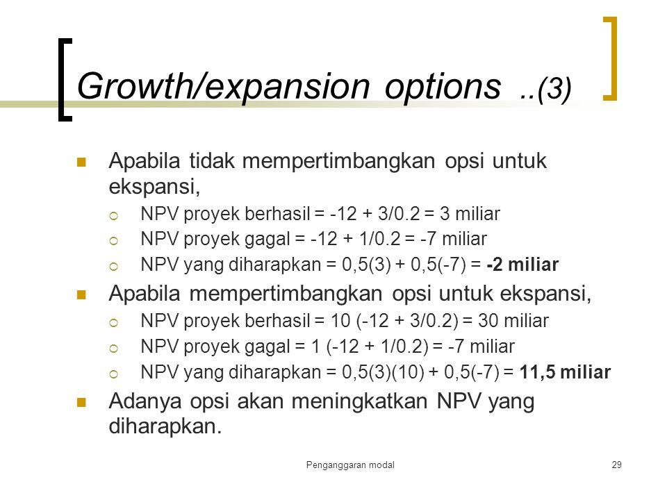 Penganggaran modal29 Growth/expansion options..(3) Apabila tidak mempertimbangkan opsi untuk ekspansi,  NPV proyek berhasil = -12 + 3/0.2 = 3 miliar