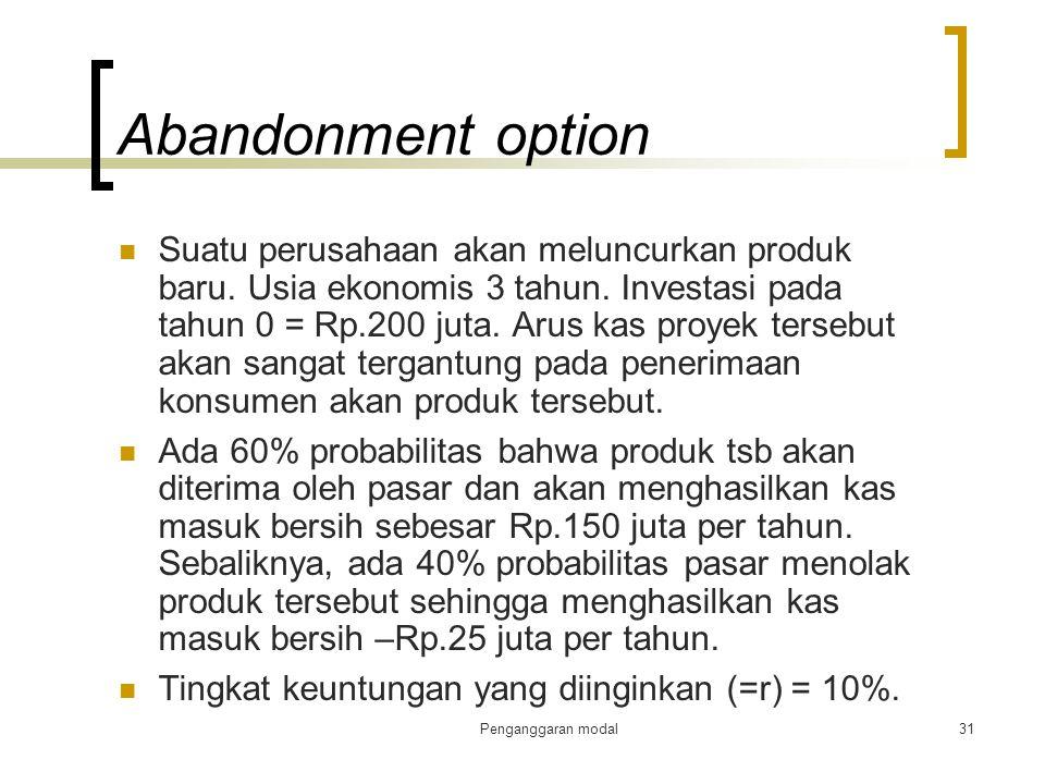 Penganggaran modal31 Abandonment option Suatu perusahaan akan meluncurkan produk baru. Usia ekonomis 3 tahun. Investasi pada tahun 0 = Rp.200 juta. Ar
