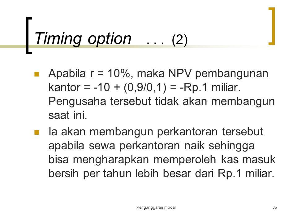 Penganggaran modal36 Timing option... (2) Apabila r = 10%, maka NPV pembangunan kantor = -10 + (0,9/0,1) = -Rp.1 miliar. Pengusaha tersebut tidak akan