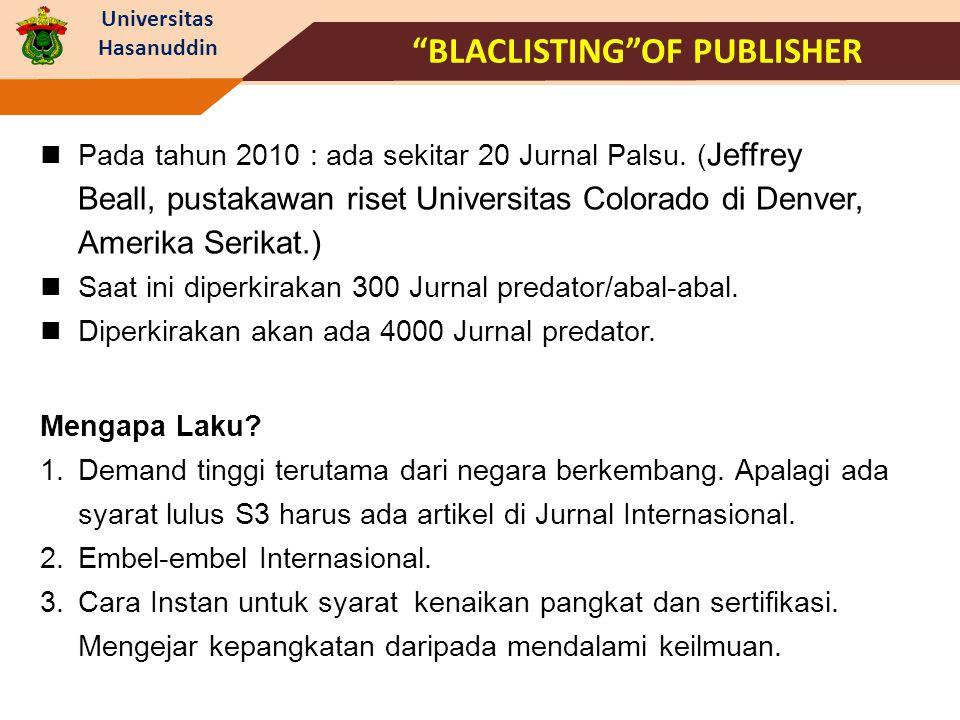 "Universitas Hasanuddin ""BLACLISTING""OF PUBLISHER Pada tahun 2010 : ada sekitar 20 Jurnal Palsu. ( Jeffrey Beall, pustakawan riset Universitas Colorado"