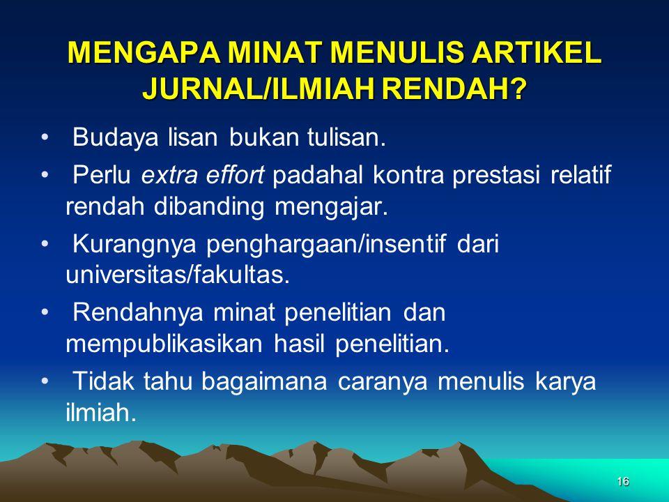 16 MENGAPA MINAT MENULIS ARTIKEL JURNAL/ILMIAH RENDAH? Budaya lisan bukan tulisan. Perlu extra effort padahal kontra prestasi relatif rendah dibanding