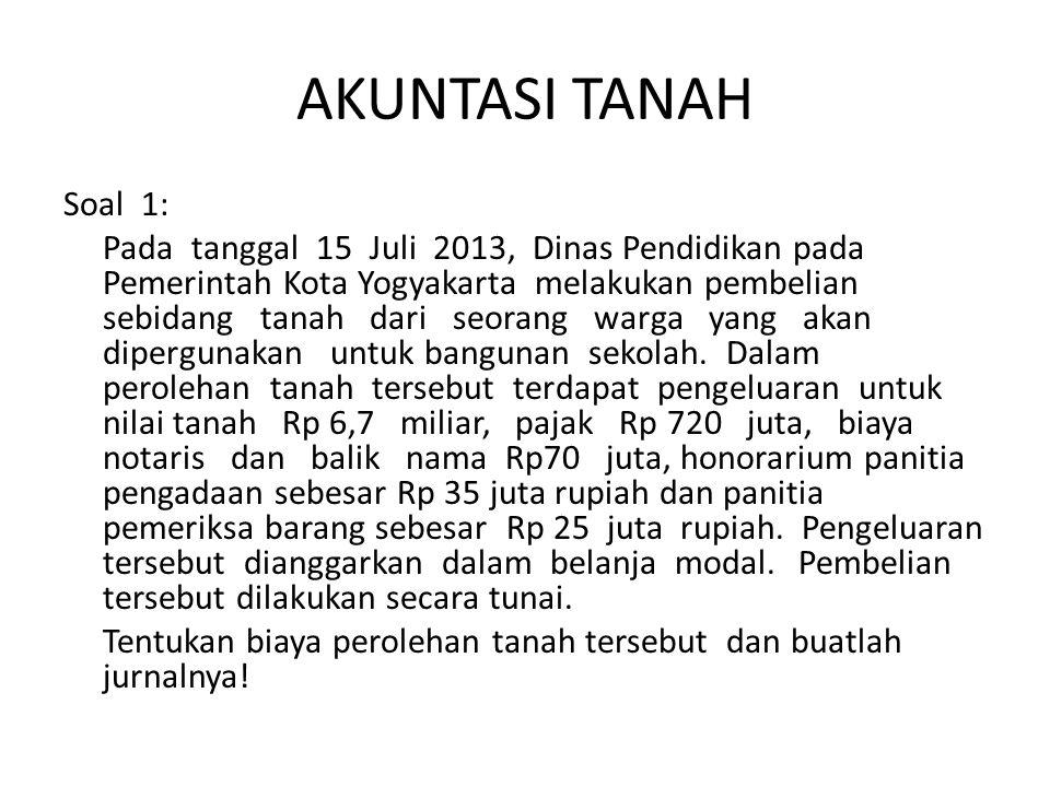 AKUNTASI TANAH Soal 1: Pada tanggal 15 Juli 2013, Dinas Pendidikan pada Pemerintah Kota Yogyakarta melakukan pembelian sebidang tanah dari seorang war