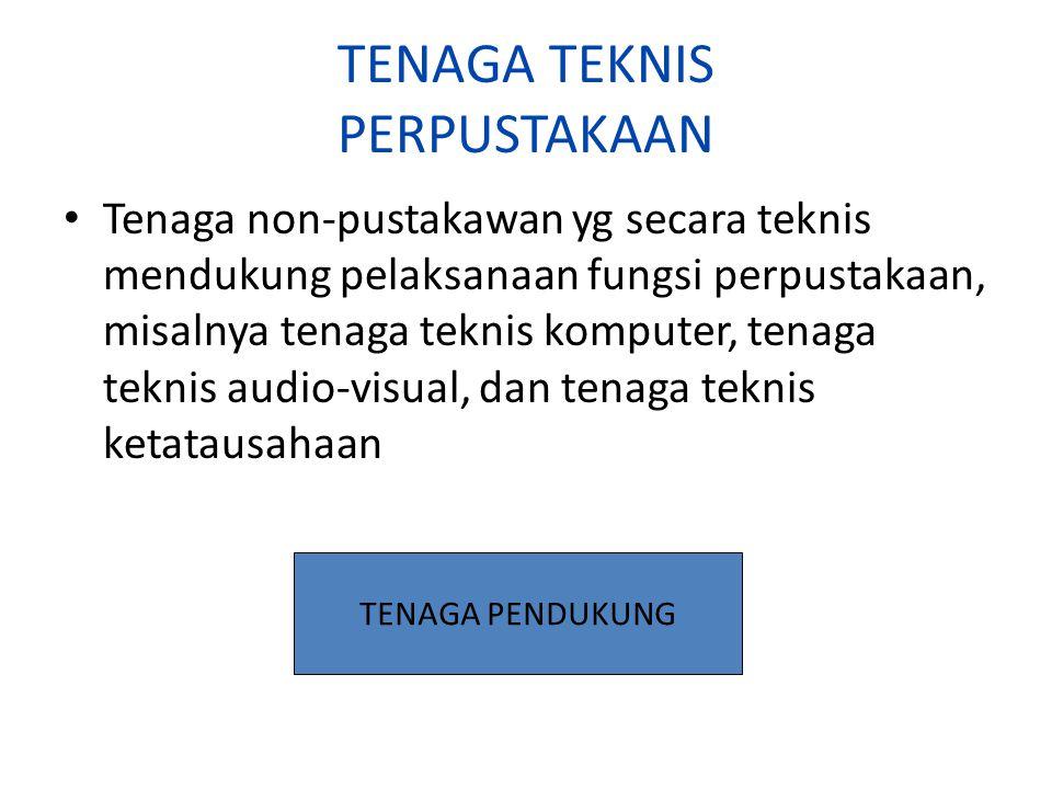 TENAGA TEKNIS PERPUSTAKAAN Tenaga non-pustakawan yg secara teknis mendukung pelaksanaan fungsi perpustakaan, misalnya tenaga teknis komputer, tenaga teknis audio-visual, dan tenaga teknis ketatausahaan TENAGA PENDUKUNG
