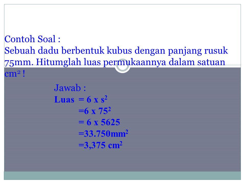 Contoh Soal : Sebuah dadu berbentuk kubus dengan panjang rusuk 75mm. Hitumglah luas permukaannya dalam satuan cm 2 ! Jawab : Luas= 6 x s 2 =6 x 75 2 =