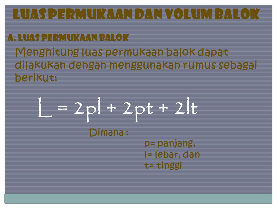 Menghitung luas permukaan balok dapat dilakukan dengan menggunakan rumus sebagai berikut: L = 2pl + 2pt + 2lt Dimana : p= panjang, l= lebar, dan t= ti