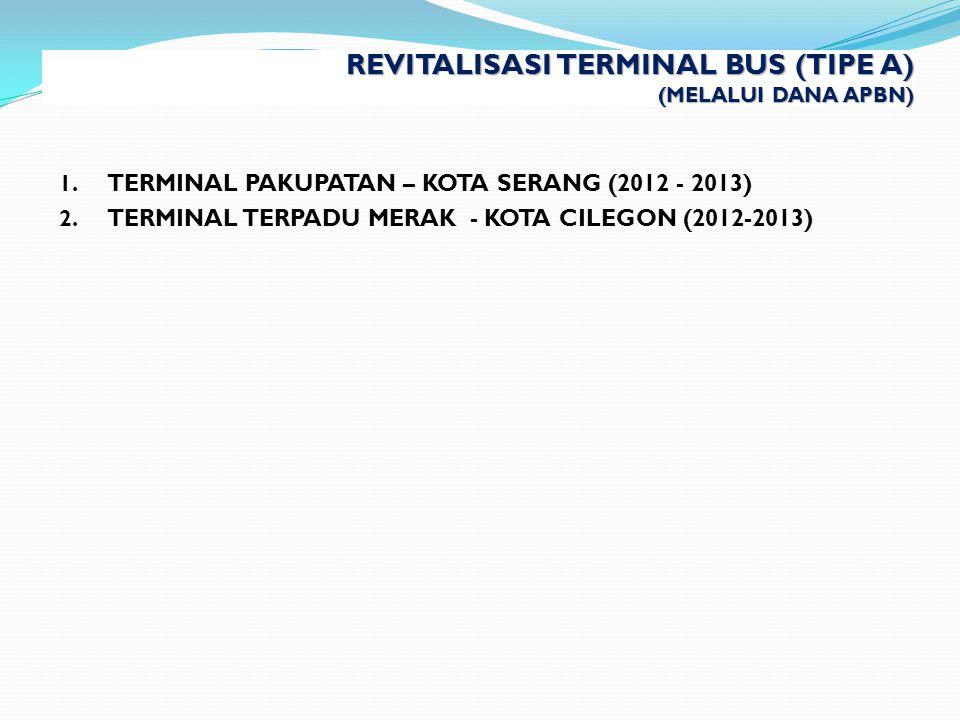 REVITALISASI TERMINAL BUS (TIPE A) (MELALUI DANA APBN) 1. TERMINAL PAKUPATAN – KOTA SERANG (2012 - 2013) 2. TERMINAL TERPADU MERAK - KOTA CILEGON (201