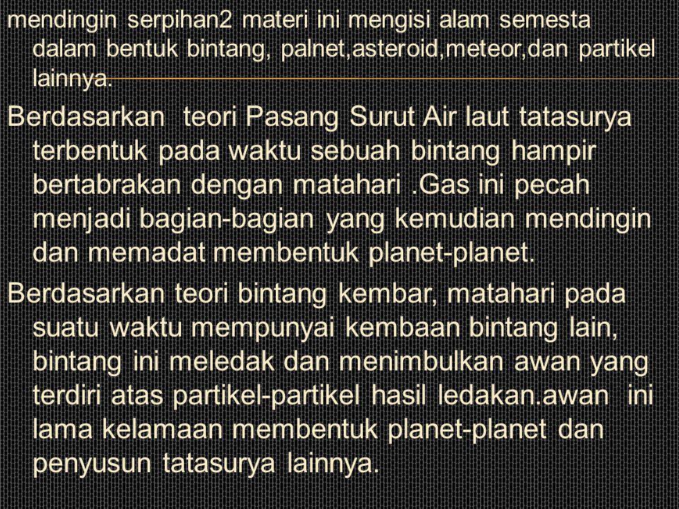 BAB. 6 TATA SURYA A. Asal Usul Tata Surya Menurut para ahli astronomi kira-kira 15 milyar tahun lalu jagad raya sangat kecil dan panas. Awal terbentuk