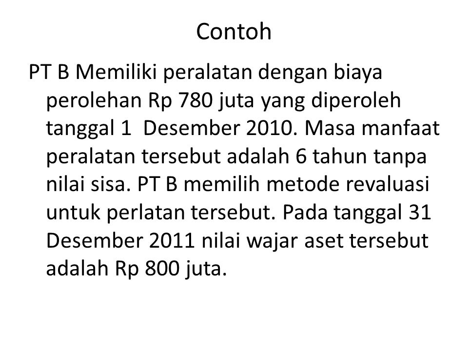 Contoh PT B Memiliki peralatan dengan biaya perolehan Rp 780 juta yang diperoleh tanggal 1 Desember 2010. Masa manfaat peralatan tersebut adalah 6 tah