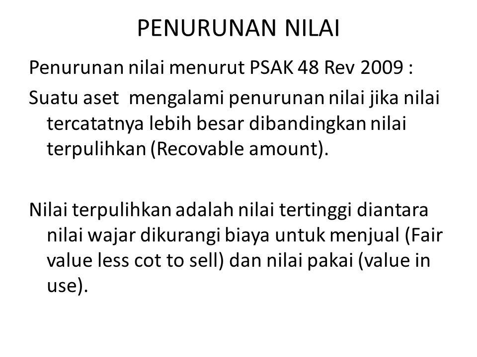 PENURUNAN NILAI Penurunan nilai menurut PSAK 48 Rev 2009 : Suatu aset mengalami penurunan nilai jika nilai tercatatnya lebih besar dibandingkan nilai