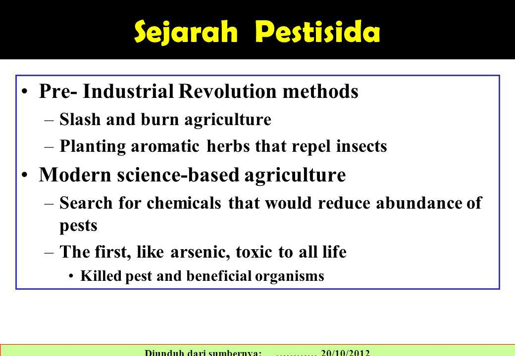 Sejarah Pestisida Pre- Industrial Revolution methods –Slash and burn agriculture –Planting aromatic herbs that repel insects Modern science-based agriculture –Search for chemicals that would reduce abundance of pests –The first, like arsenic, toxic to all life Killed pest and beneficial organisms Diunduh dari sumbernya: ………… 20/10/2012