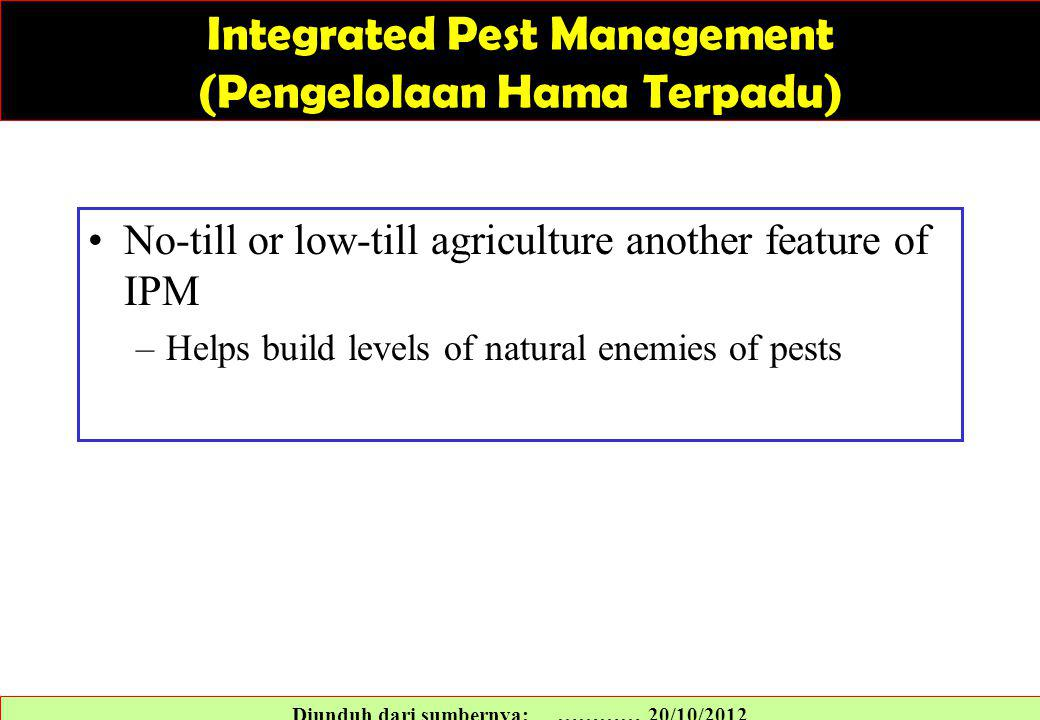 No-till or low-till agriculture another feature of IPM –Helps build levels of natural enemies of pests Diunduh dari sumbernya: ………… 20/10/2012 Integrated Pest Management (Pengelolaan Hama Terpadu)
