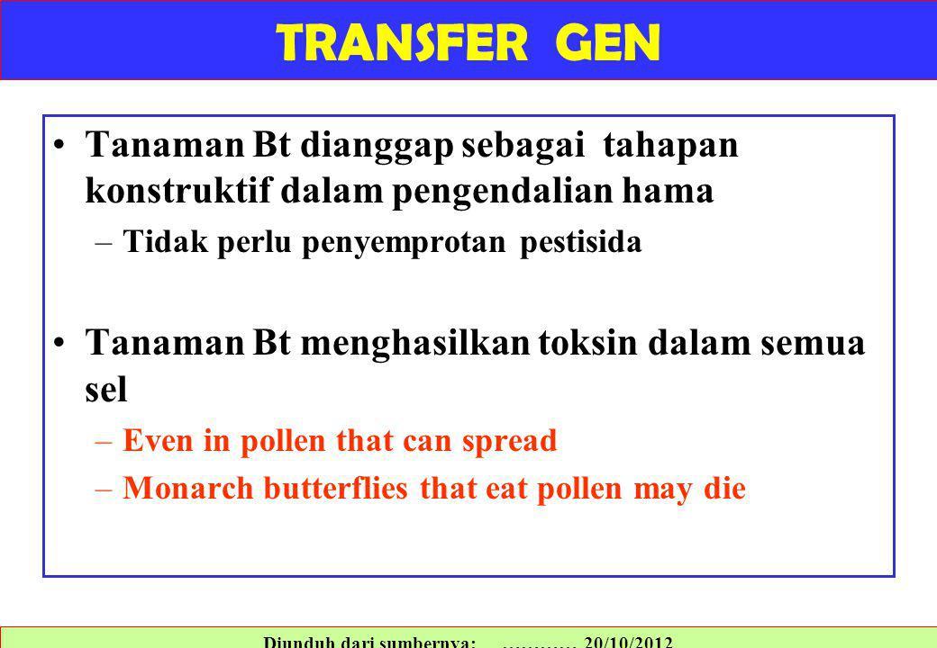 Tanaman Bt dianggap sebagai tahapan konstruktif dalam pengendalian hama –Tidak perlu penyemprotan pestisida Tanaman Bt menghasilkan toksin dalam semua sel –Even in pollen that can spread –Monarch butterflies that eat pollen may die Diunduh dari sumbernya: ………… 20/10/2012