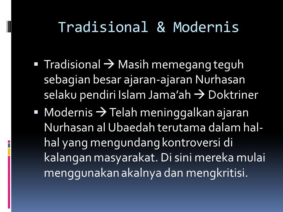 Tradisional & Modernis  Tradisional  Masih memegang teguh sebagian besar ajaran-ajaran Nurhasan selaku pendiri Islam Jama'ah  Doktriner  Modernis  Telah meninggalkan ajaran Nurhasan al Ubaedah terutama dalam hal- hal yang mengundang kontroversi di kalangan masyarakat.