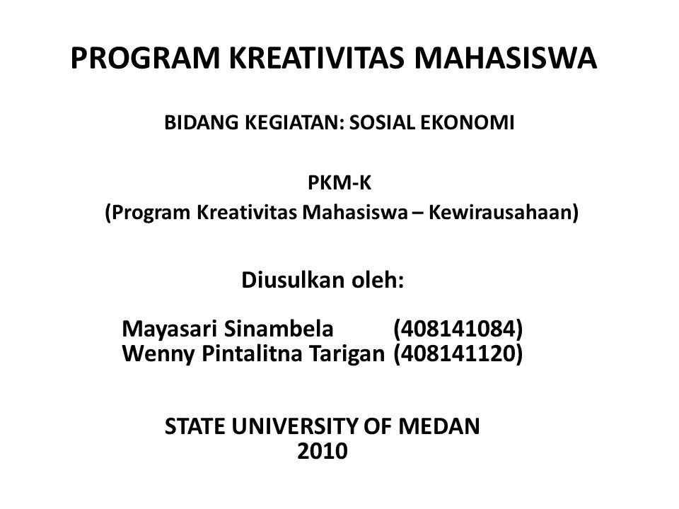 PROGRAM KREATIVITAS MAHASISWA BIDANG KEGIATAN: SOSIAL EKONOMI PKM-K (Program Kreativitas Mahasiswa – Kewirausahaan) Diusulkan oleh: Mayasari Sinambela(408141084) Wenny Pintalitna Tarigan(408141120) STATE UNIVERSITY OF MEDAN 2010