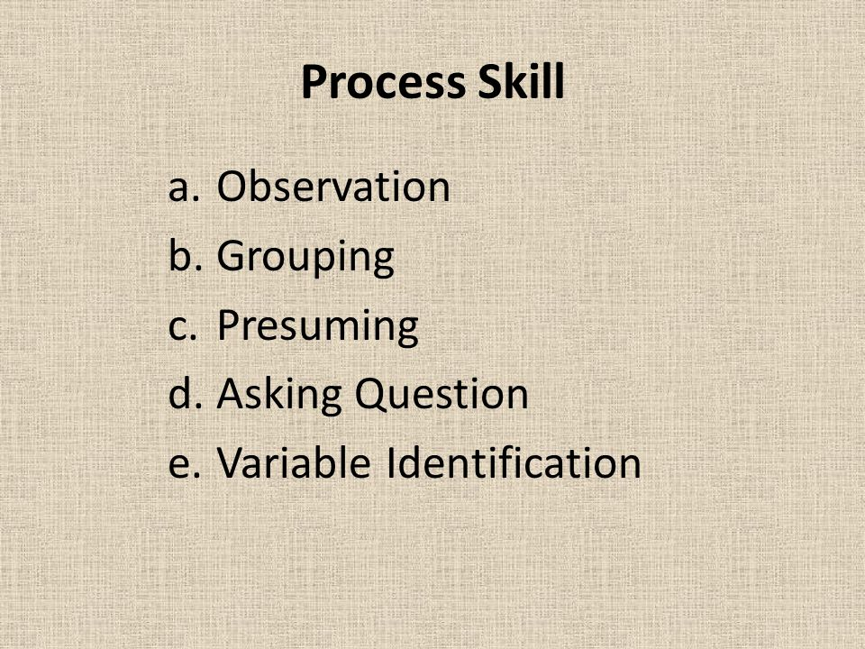 Process Skill a.Observation b.Grouping c.Presuming d.Asking Question e.Variable Identification