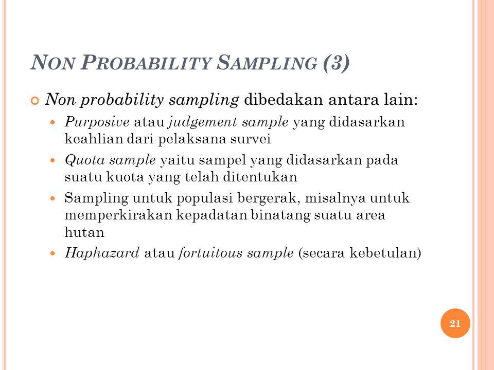 N ON P ROBABILITY S AMPLING (3) Non probability sampling dibedakan antara lain: Purposive atau judgement sample yang didasarkan keahlian dari pelaksana survei Quota sample yaitu sampel yang didasarkan pada suatu kuota yang telah ditentukan Sampling untuk populasi bergerak, misalnya untuk memperkirakan kepadatan binatang suatu area hutan Haphazard atau fortuitous sample (secara kebetulan) 21