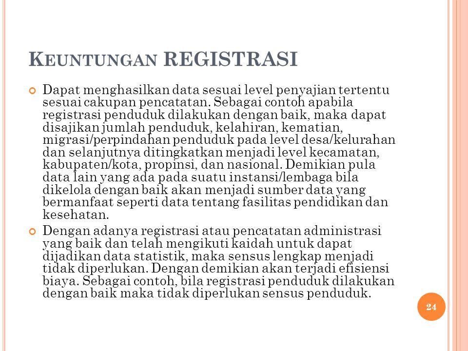 K EUNTUNGAN REGISTRASI Dapat menghasilkan data sesuai level penyajian tertentu sesuai cakupan pencatatan. Sebagai contoh apabila registrasi penduduk d