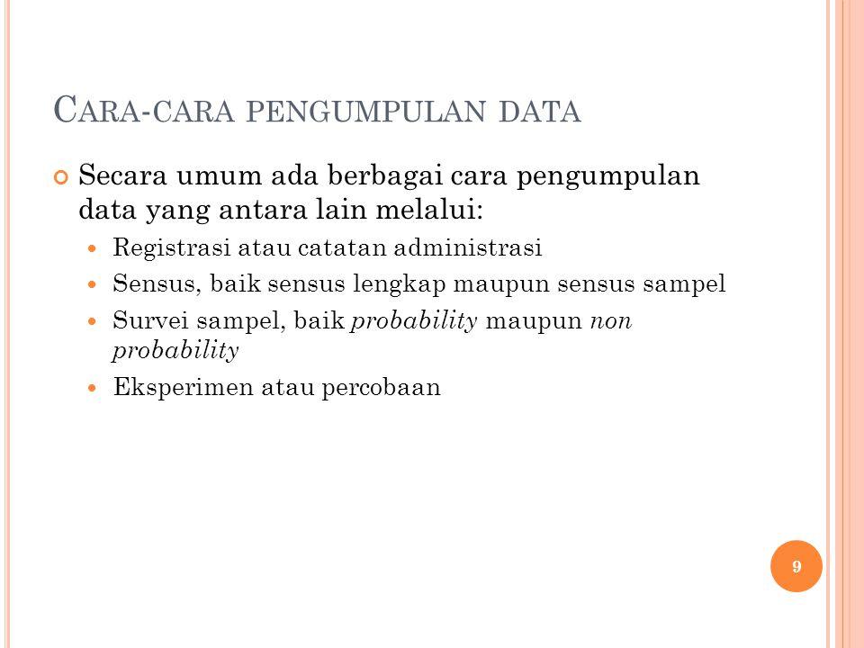 C ARA - CARA PENGUMPULAN DATA Secara umum ada berbagai cara pengumpulan data yang antara lain melalui: Registrasi atau catatan administrasi Sensus, baik sensus lengkap maupun sensus sampel Survei sampel, baik probability maupun non probability Eksperimen atau percobaan 9