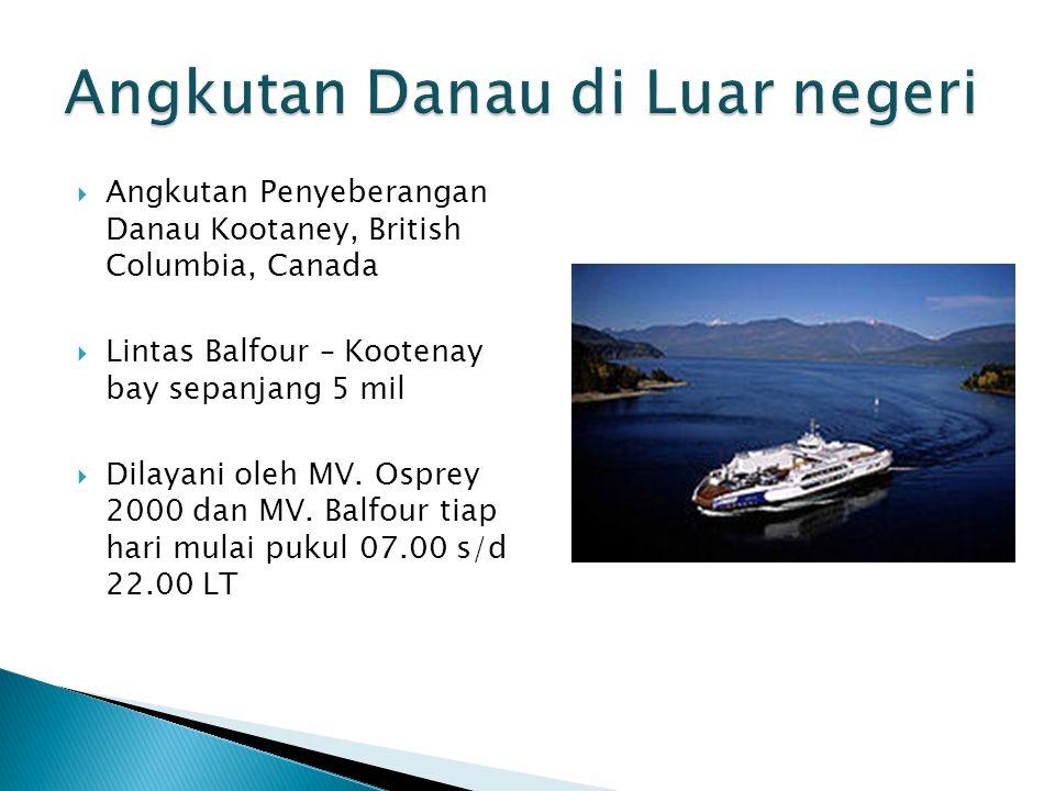  Angkutan Penyeberangan Danau Kootaney, British Columbia, Canada  Lintas Balfour – Kootenay bay sepanjang 5 mil  Dilayani oleh MV. Osprey 2000 dan