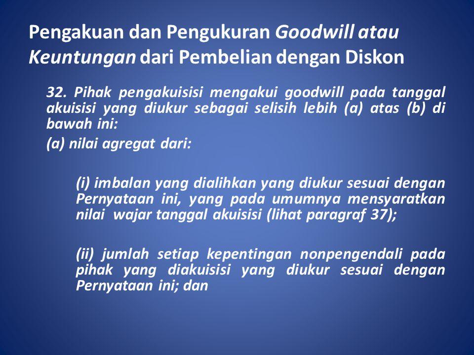 Pengakuan dan Pengukuran Goodwill atau Keuntungan dari Pembelian dengan Diskon 32. Pihak pengakuisisi mengakui goodwill pada tanggal akuisisi yang diu