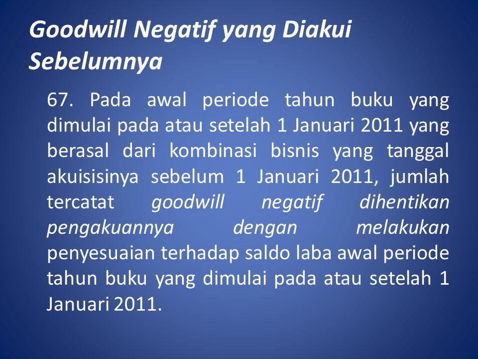 Goodwill Negatif yang Diakui Sebelumnya 67. Pada awal periode tahun buku yang dimulai pada atau setelah 1 Januari 2011 yang berasal dari kombinasi bis