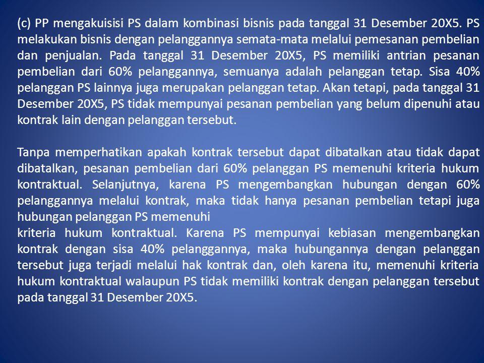 (c) PP mengakuisisi PS dalam kombinasi bisnis pada tanggal 31 Desember 20X5. PS melakukan bisnis dengan pelanggannya semata-mata melalui pemesanan pem