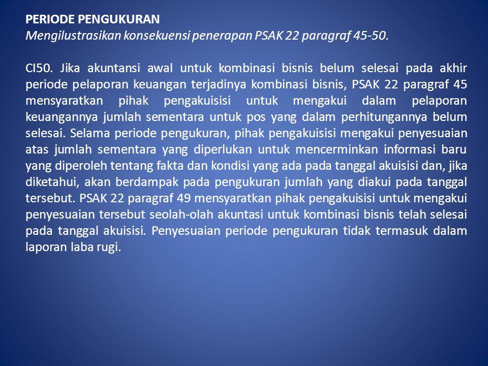 PERIODE PENGUKURAN Mengilustrasikan konsekuensi penerapan PSAK 22 paragraf 45-50. CI50. Jika akuntansi awal untuk kombinasi bisnis belum selesai pada