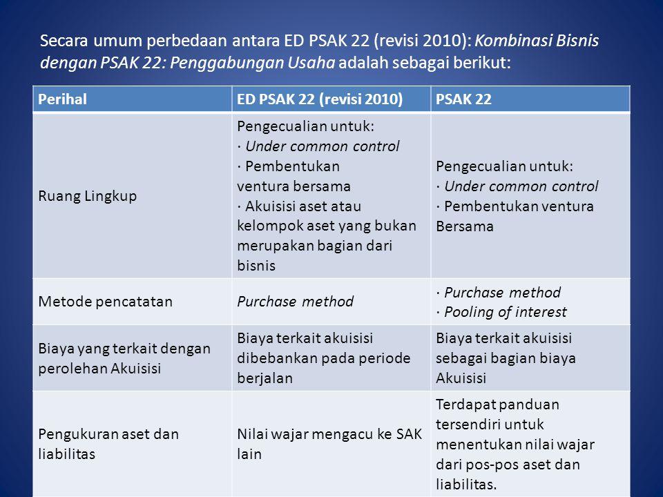Secara umum perbedaan antara ED PSAK 22 (revisi 2010): Kombinasi Bisnis dengan PSAK 22: Penggabungan Usaha adalah sebagai berikut: PerihalED PSAK 22 (