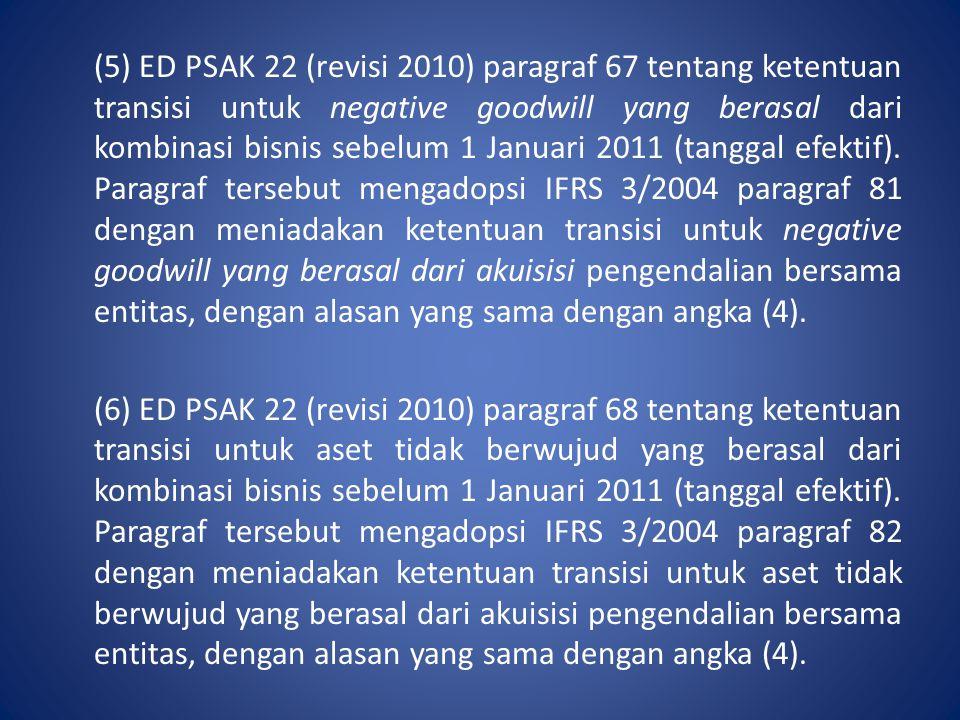(5) ED PSAK 22 (revisi 2010) paragraf 67 tentang ketentuan transisi untuk negative goodwill yang berasal dari kombinasi bisnis sebelum 1 Januari 2011