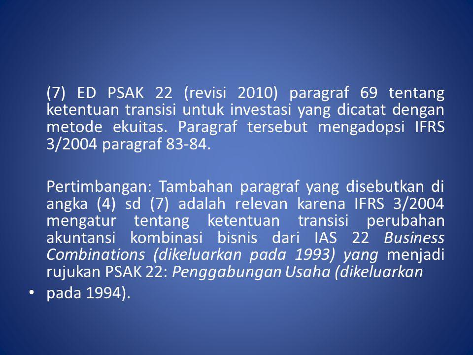 (7) ED PSAK 22 (revisi 2010) paragraf 69 tentang ketentuan transisi untuk investasi yang dicatat dengan metode ekuitas. Paragraf tersebut mengadopsi I