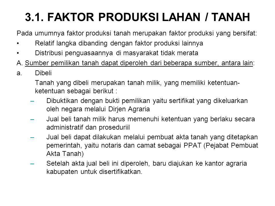 3.1. FAKTOR PRODUKSI LAHAN / TANAH Pada umumnya faktor produksi tanah merupakan faktor produksi yang bersifat: Relatif langka dibanding dengan faktor