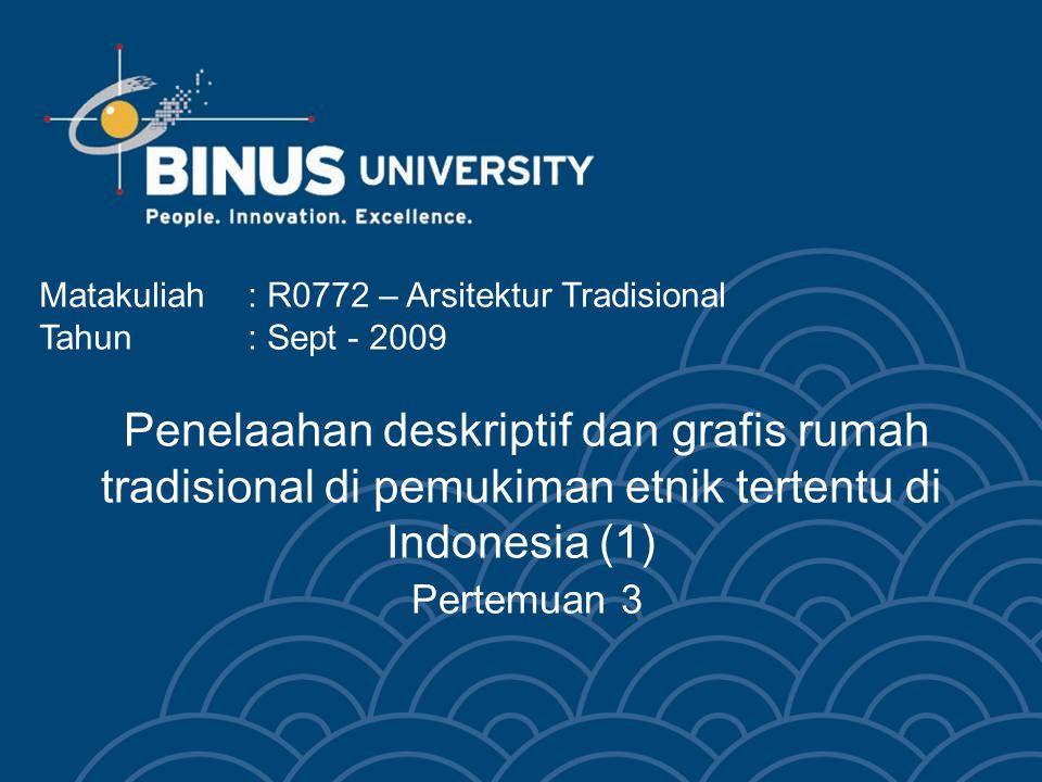 Penelaahan deskriptif dan grafis rumah tradisional di pemukiman etnik tertentu di Indonesia (1) Pertemuan 3 Matakuliah: R0772 – Arsitektur Tradisional