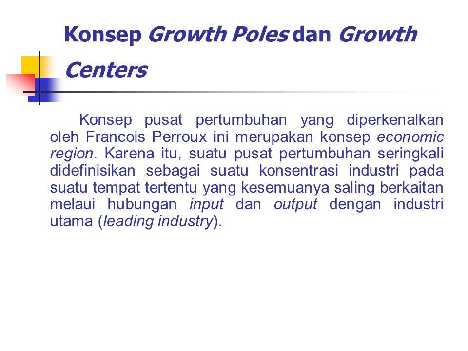 Konsep Growth Poles dan Growth Centers Konsep pusat pertumbuhan yang diperkenalkan oleh Francois Perroux ini merupakan konsep economic region. Karena