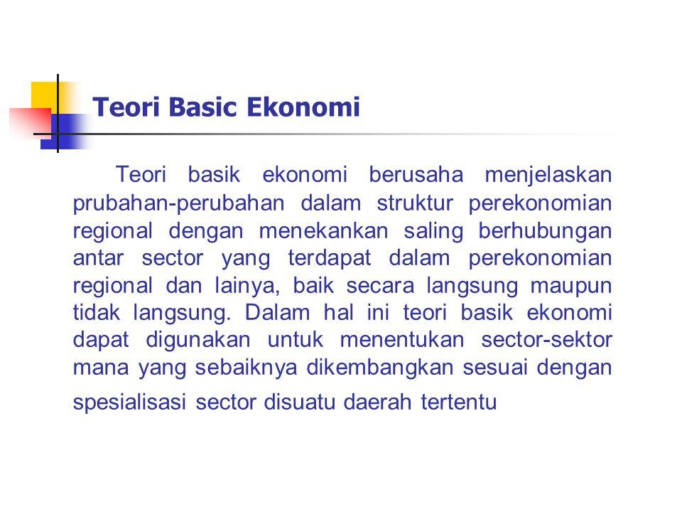 Teori Basic Ekonomi Teori basik ekonomi berusaha menjelaskan prubahan-perubahan dalam struktur perekonomian regional dengan menekankan saling berhubun
