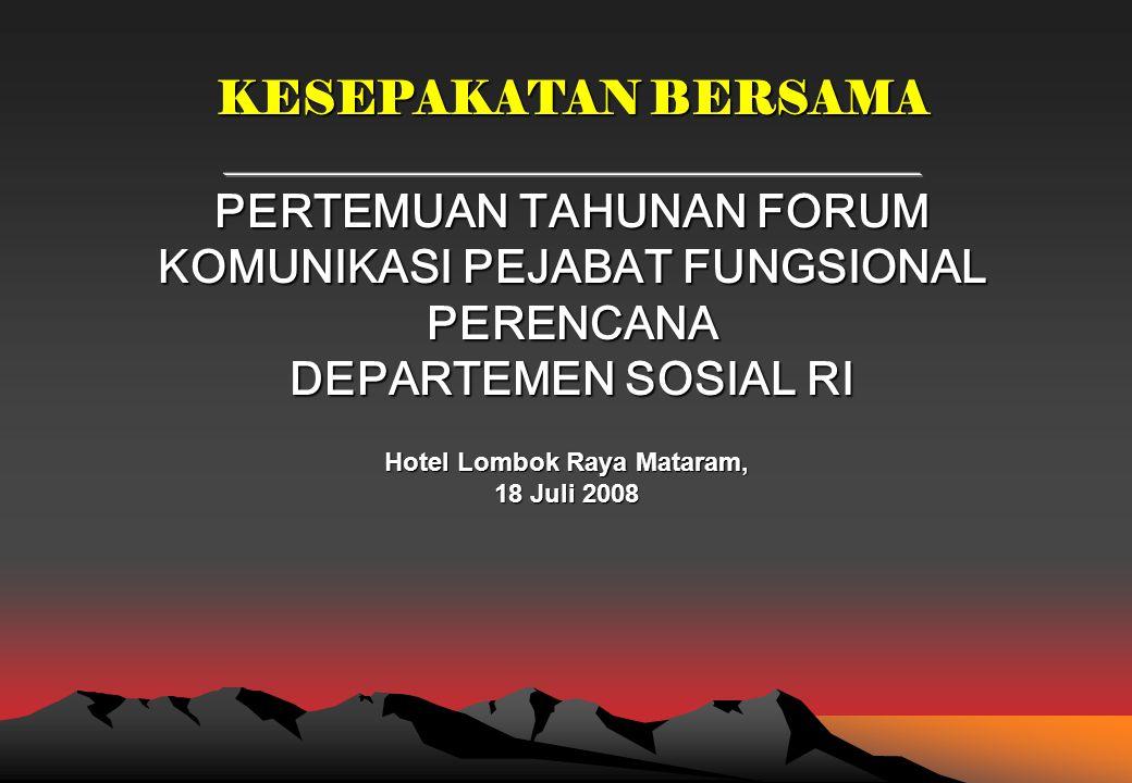 Hotel Lombok Raya Mataram, 18 Juli 2008 KESEPAKATAN BERSAMA PERTEMUAN TAHUNAN FORUM KOMUNIKASI PEJABAT FUNGSIONAL PERENCANA DEPARTEMEN SOSIAL RI