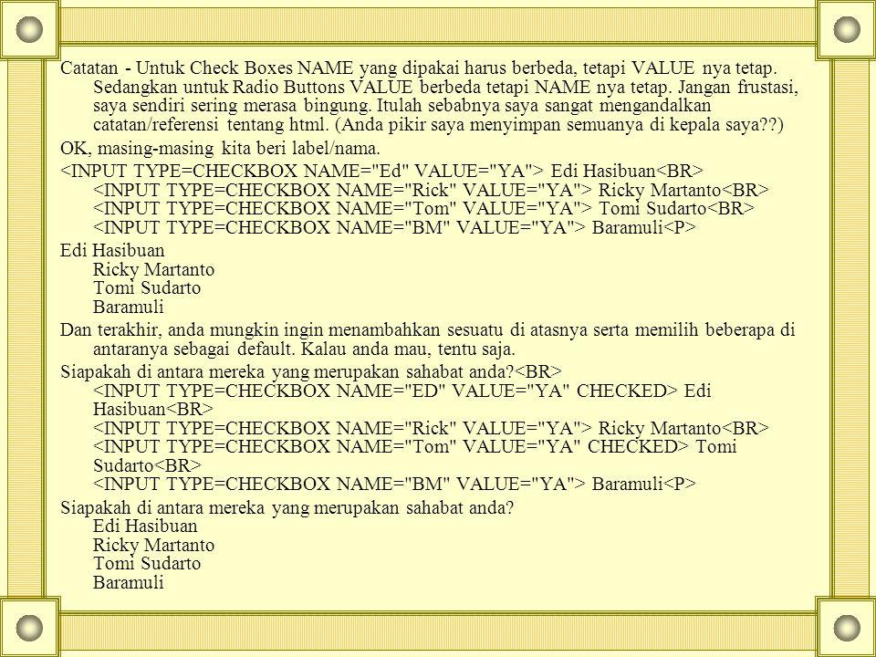 Catatan - Untuk Check Boxes NAME yang dipakai harus berbeda, tetapi VALUE nya tetap.