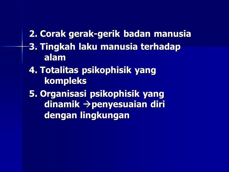 2. Corak gerak-gerik badan manusia 3. Tingkah laku manusia terhadap alam 4. Totalitas psikophisik yang kompleks 5. Organisasi psikophisik yang dinamik