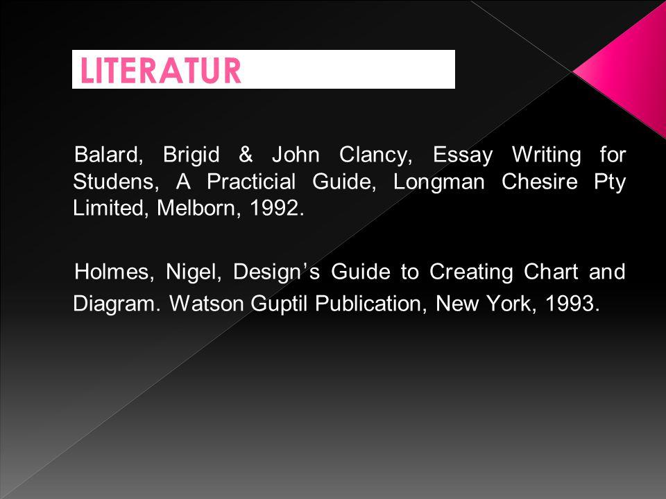 LITERATUR Balard, Brigid & John Clancy, Essay Writing for Studens, A Practicial Guide, Longman Chesire Pty Limited, Melborn, 1992.