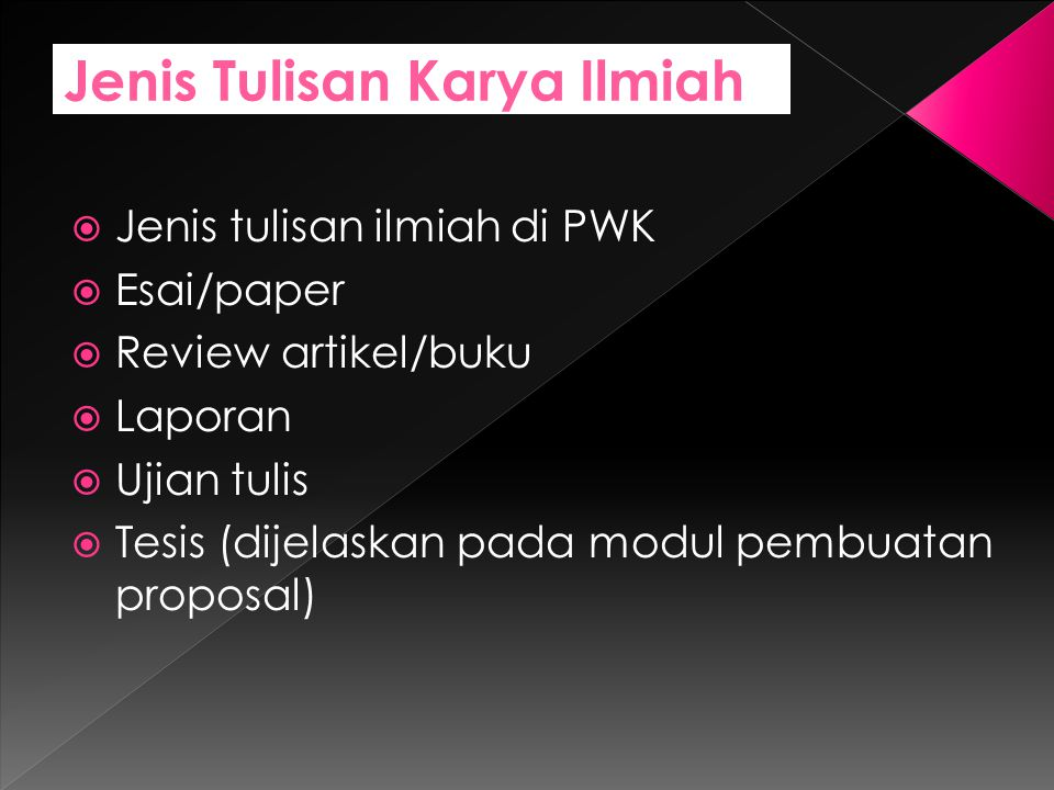 Jenis Tulisan Karya Ilmiah  Jenis tulisan ilmiah di PWK  Esai/paper  Review artikel/buku  Laporan  Ujian tulis  Tesis (dijelaskan pada modul pembuatan proposal)