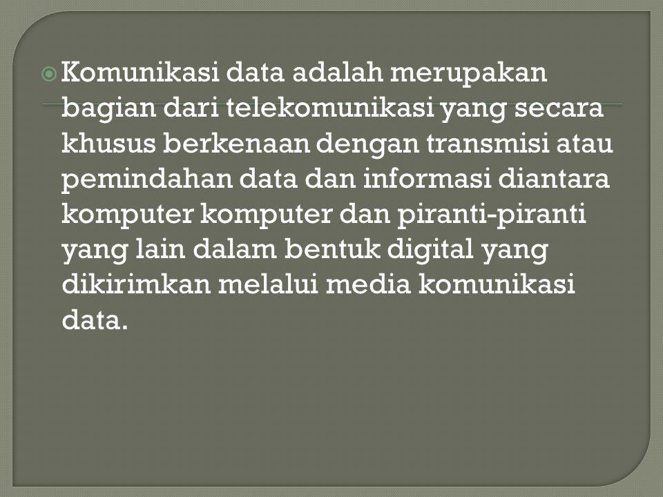  Komunikasi data adalah merupakan bagian dari telekomunikasi yang secara khusus berkenaan dengan transmisi atau pemindahan data dan informasi diantara komputer komputer dan piranti-piranti yang lain dalam bentuk digital yang dikirimkan melalui media komunikasi data.