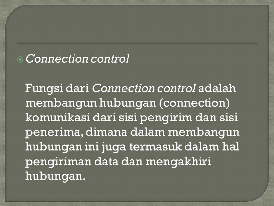  Connection control Fungsi dari Connection control adalah membangun hubungan (connection) komunikasi dari sisi pengirim dan sisi penerima, dimana dalam membangun hubungan ini juga termasuk dalam hal pengiriman data dan mengakhiri hubungan.