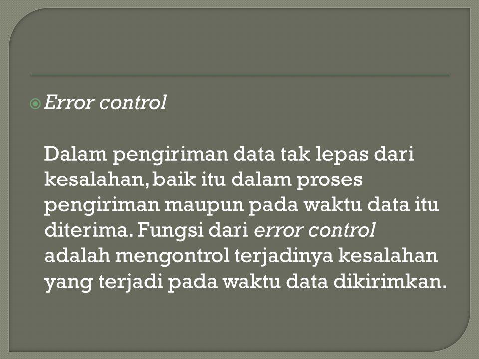  Error control Dalam pengiriman data tak lepas dari kesalahan, baik itu dalam proses pengiriman maupun pada waktu data itu diterima.