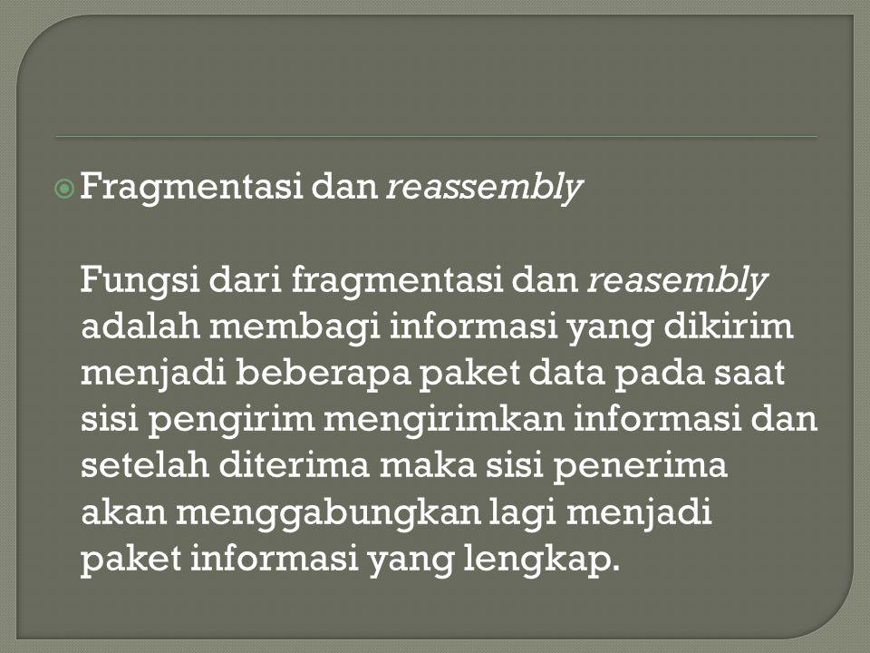  Fragmentasi dan reassembly Fungsi dari fragmentasi dan reasembly adalah membagi informasi yang dikirim menjadi beberapa paket data pada saat sisi pengirim mengirimkan informasi dan setelah diterima maka sisi penerima akan menggabungkan lagi menjadi paket informasi yang lengkap.