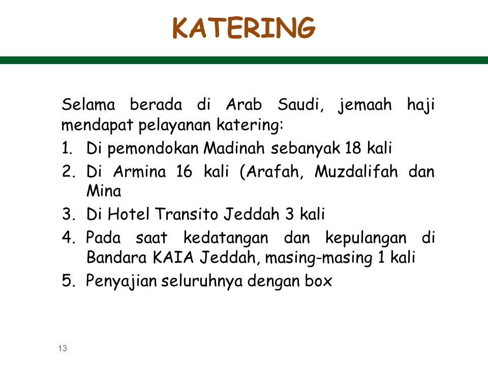 13 Selama berada di Arab Saudi, jemaah haji mendapat pelayanan katering: 1.Di pemondokan Madinah sebanyak 18 kali 2.Di Armina 16 kali (Arafah, Muzdali