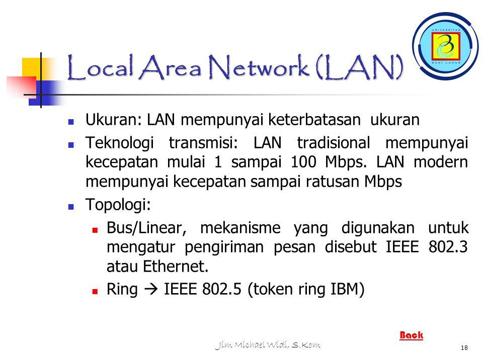 Jim Michael Widi, S.Kom 18 Local Area Network (LAN) Ukuran: LAN mempunyai keterbatasan ukuran Teknologi transmisi: LAN tradisional mempunyai kecepatan mulai 1 sampai 100 Mbps.