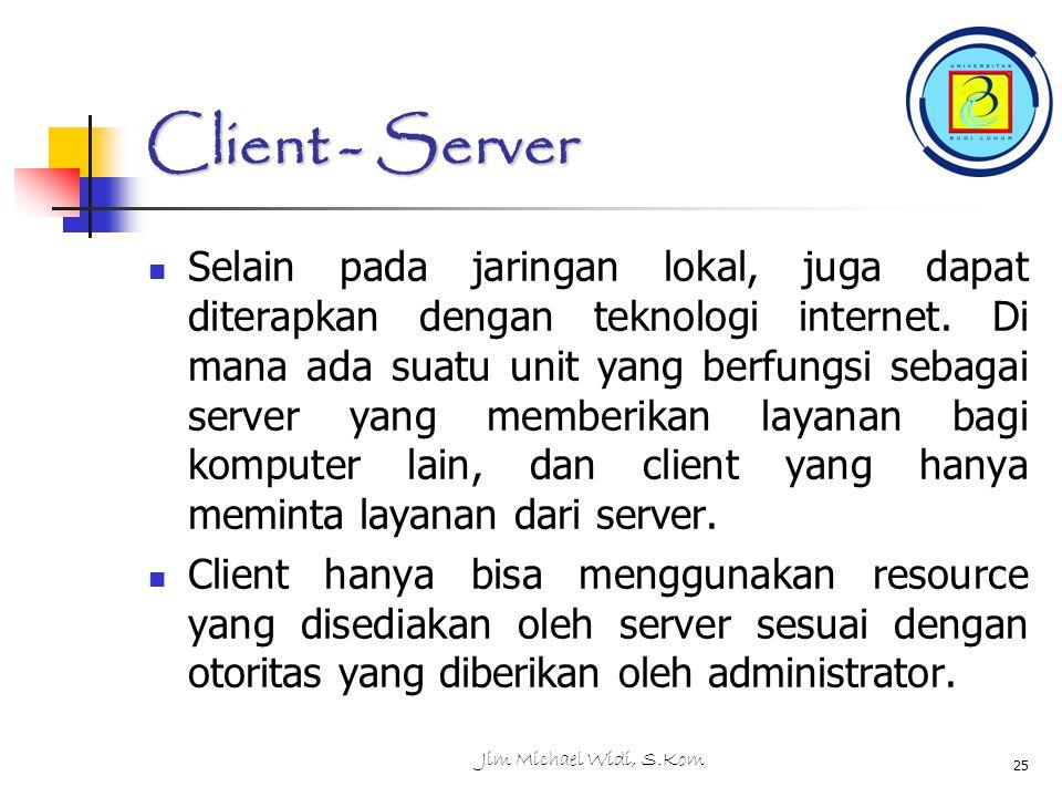 Jim Michael Widi, S.Kom 25 Client - Server Selain pada jaringan lokal, juga dapat diterapkan dengan teknologi internet.