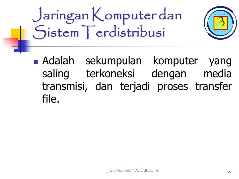Jim Michael Widi, S.Kom 27 Jaringan Komputer dan Sistem Terdistribusi Adalah sekumpulan komputer yang saling terkoneksi dengan media transmisi, dan terjadi proses transfer file.