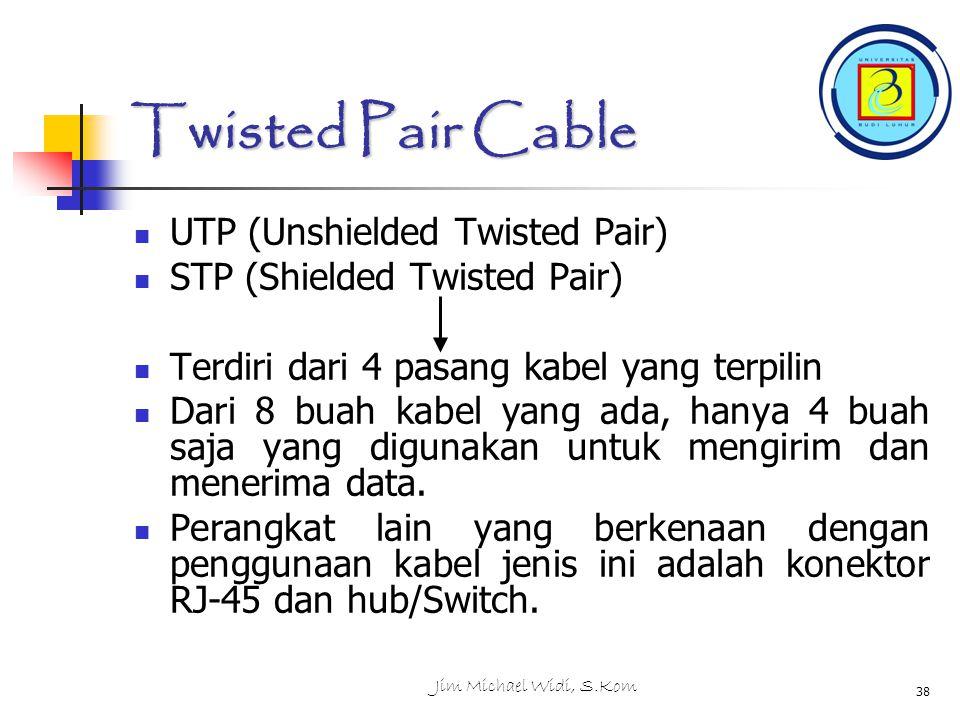 Jim Michael Widi, S.Kom 38 Twisted Pair Cable UTP (Unshielded Twisted Pair) STP (Shielded Twisted Pair) Terdiri dari 4 pasang kabel yang terpilin Dari 8 buah kabel yang ada, hanya 4 buah saja yang digunakan untuk mengirim dan menerima data.