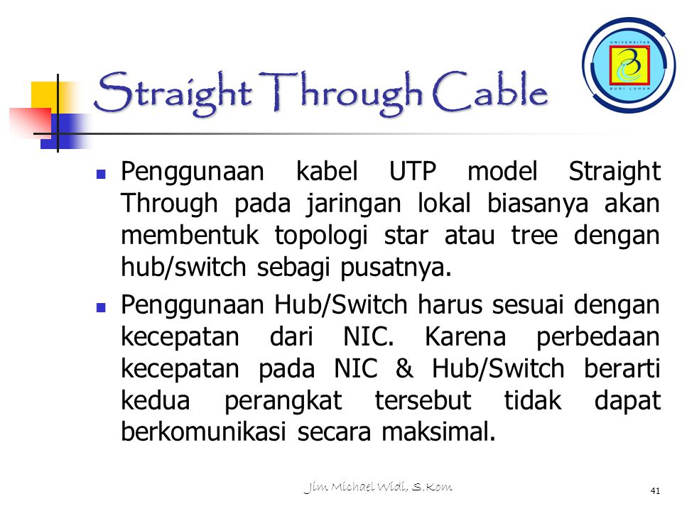 Jim Michael Widi, S.Kom 41 Straight Through Cable Penggunaan kabel UTP model Straight Through pada jaringan lokal biasanya akan membentuk topologi sta