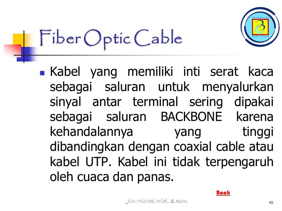 Jim Michael Widi, S.Kom 45 Fiber Optic Cable Kabel yang memiliki inti serat kaca sebagai saluran untuk menyalurkan sinyal antar terminal sering dipakai sebagai saluran BACKBONE karena kehandalannya yang tinggi dibandingkan dengan coaxial cable atau kabel UTP.
